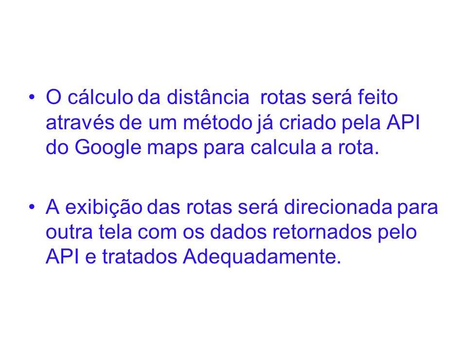 O cálculo da distância rotas será feito através de um método já criado pela API do Google maps para calcula a rota. A exibição das rotas será direcion