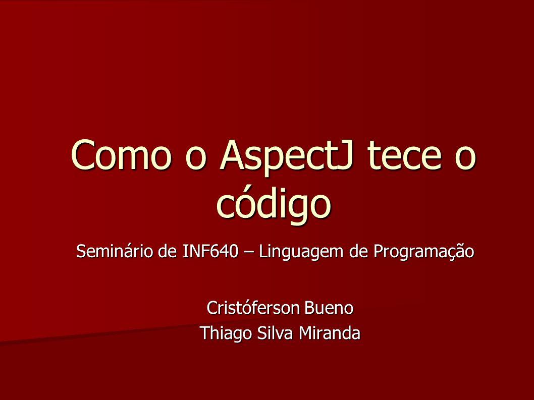 Como o AspectJ tece o código Cristóferson Bueno Thiago Silva Miranda Seminário de INF640 – Linguagem de Programação