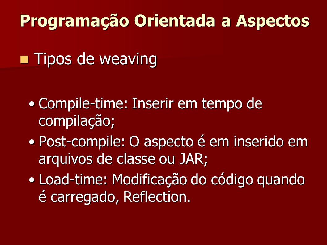 Tipos de weaving Tipos de weaving Compile-time: Inserir em tempo de compilação;Compile-time: Inserir em tempo de compilação; Post-compile: O aspecto é