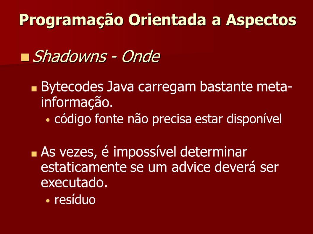 Programação Orientada a Aspectos Shadowns - Onde Shadowns - Onde Bytecodes Java carregam bastante meta- informação. código fonte não precisa estar dis