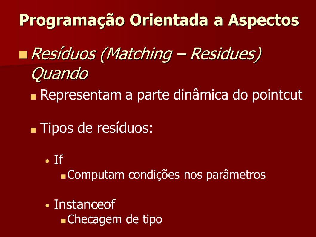 Representam a parte dinâmica do pointcut Tipos de resíduos: If Computam condições nos parâmetros Instanceof Checagem de tipo Programação Orientada a A