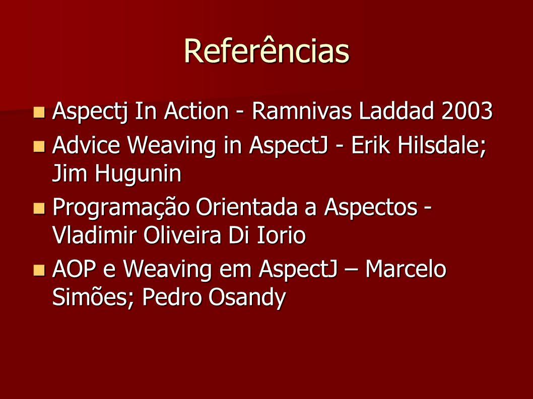 Referências Aspectj In Action - Ramnivas Laddad 2003 Aspectj In Action - Ramnivas Laddad 2003 Advice Weaving in AspectJ - Erik Hilsdale; Jim Hugunin A