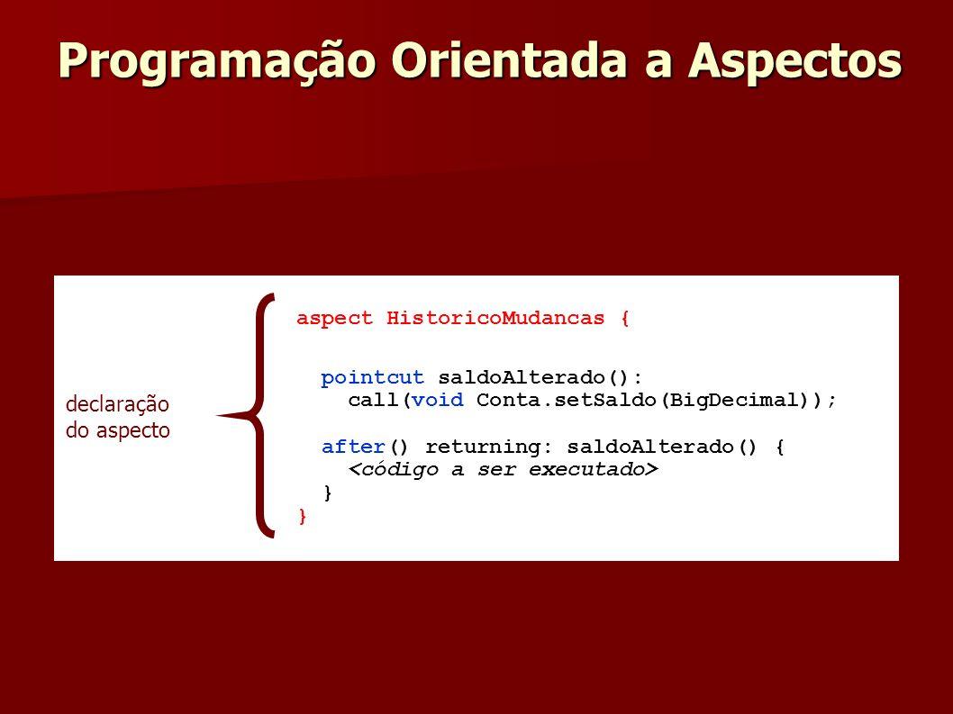 aspect HistoricoMudancas { pointcut saldoAlterado(): call(void Conta.setSaldo(BigDecimal)); after() returning: saldoAlterado() { } declaração do aspec