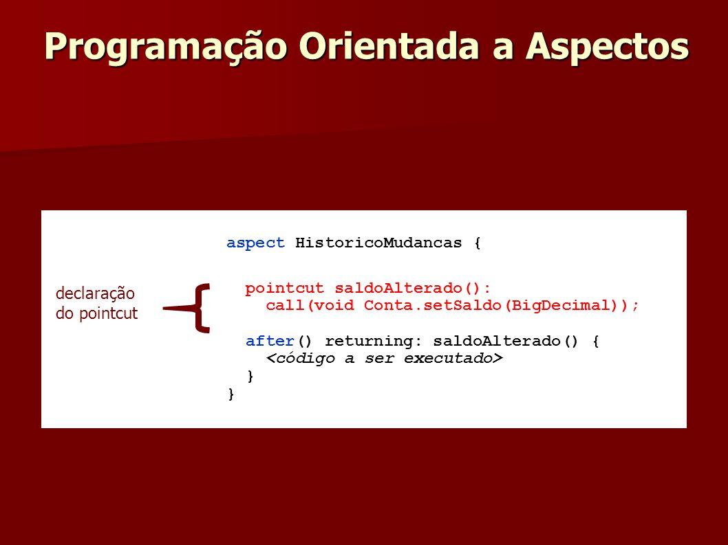 aspect HistoricoMudancas { pointcut saldoAlterado(): call(void Conta.setSaldo(BigDecimal)); after() returning: saldoAlterado() { } declaração do point