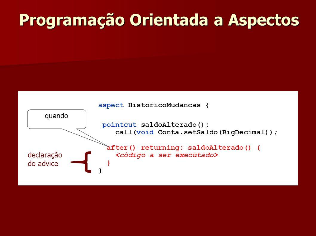 aspect HistoricoMudancas { pointcut saldoAlterado(): call(void Conta.setSaldo(BigDecimal)); after() returning: saldoAlterado() { } declaração do advic
