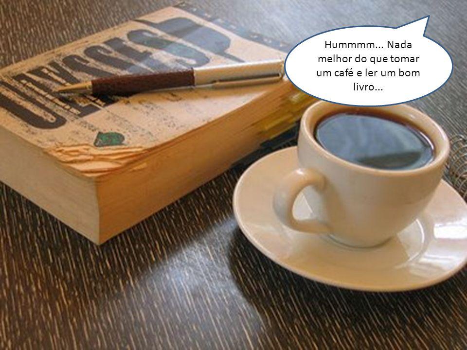 Hummmm... Nada melhor do que tomar um café e ler um bom livro...
