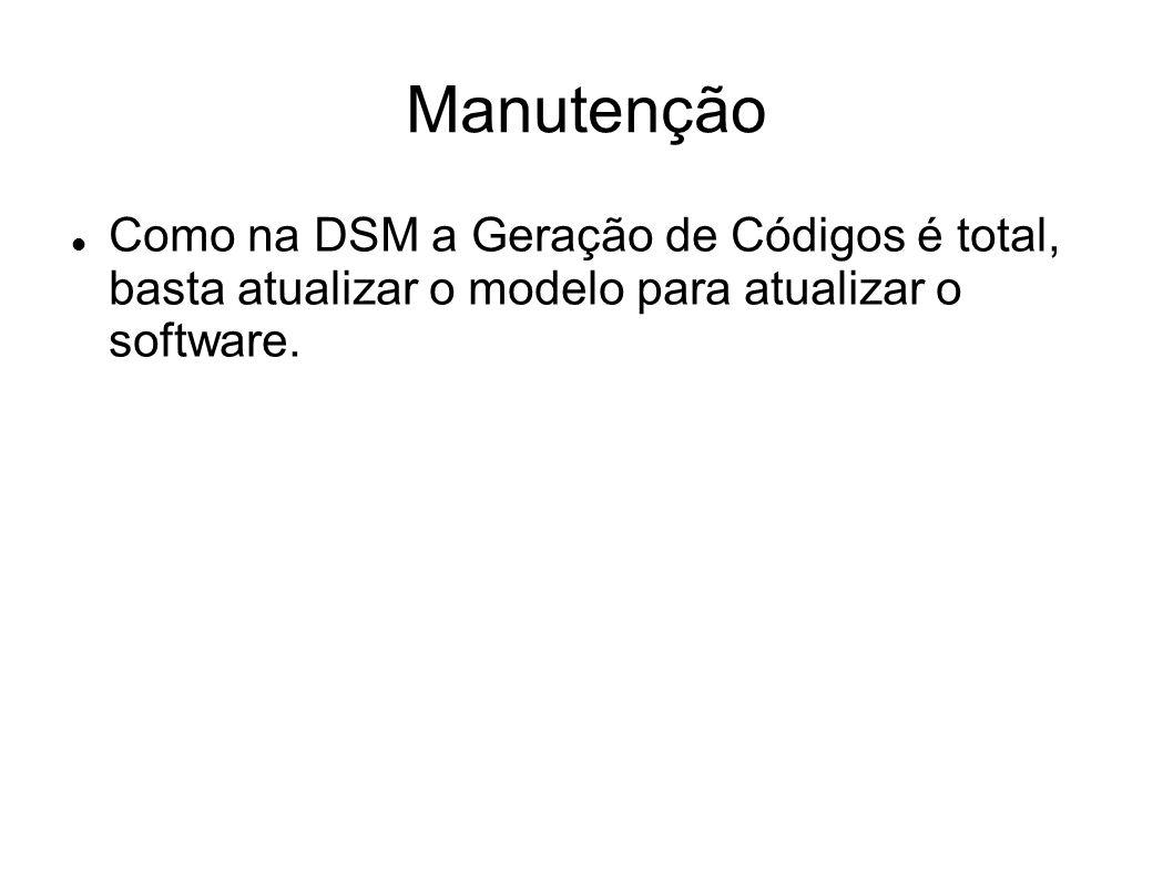 Manutenção Como na DSM a Geração de Códigos é total, basta atualizar o modelo para atualizar o software.