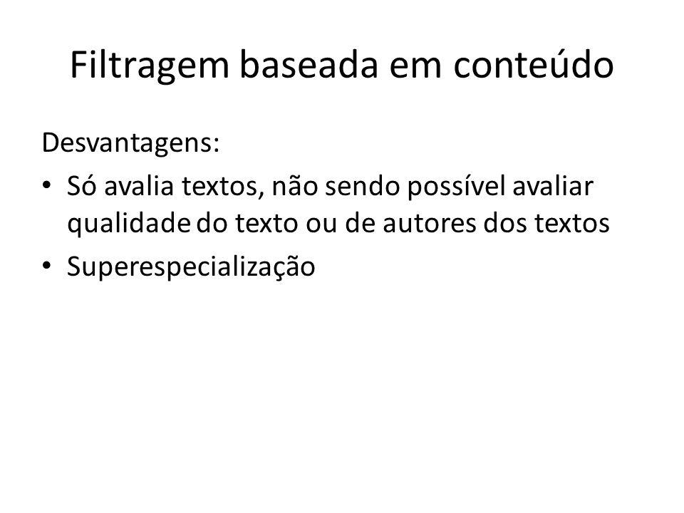 Filtragem baseada em conteúdo Desvantagens: Só avalia textos, não sendo possível avaliar qualidade do texto ou de autores dos textos Superespecializaç