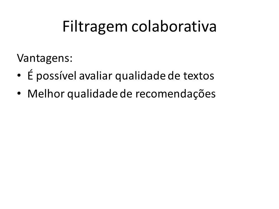 Filtragem colaborativa Vantagens: É possível avaliar qualidade de textos Melhor qualidade de recomendações