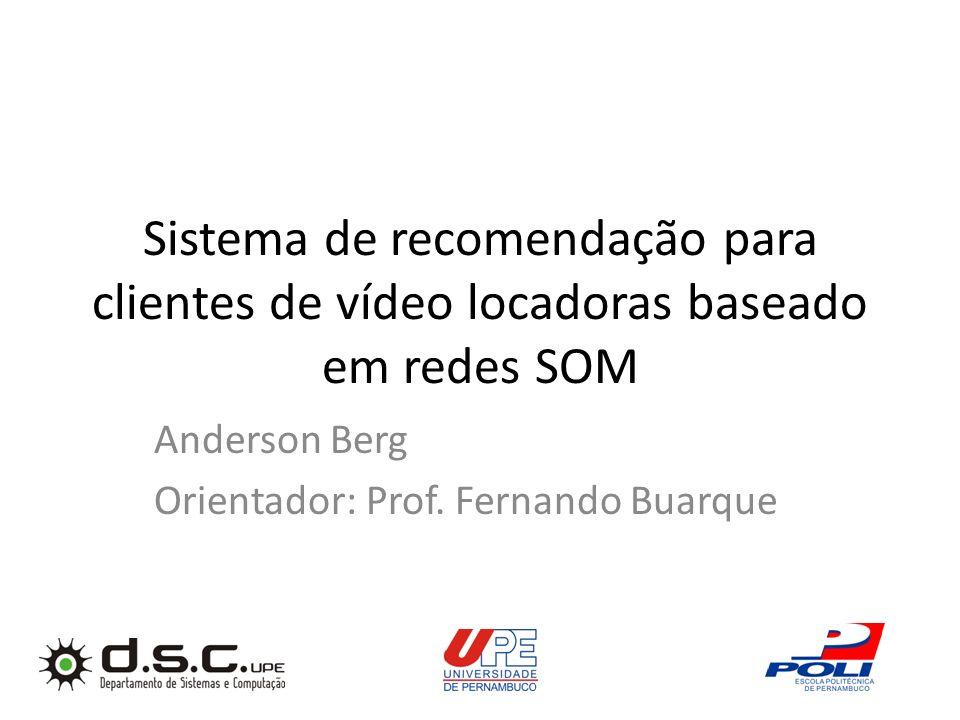 Sistema de recomendação para clientes de vídeo locadoras baseado em redes SOM Anderson Berg Orientador: Prof. Fernando Buarque
