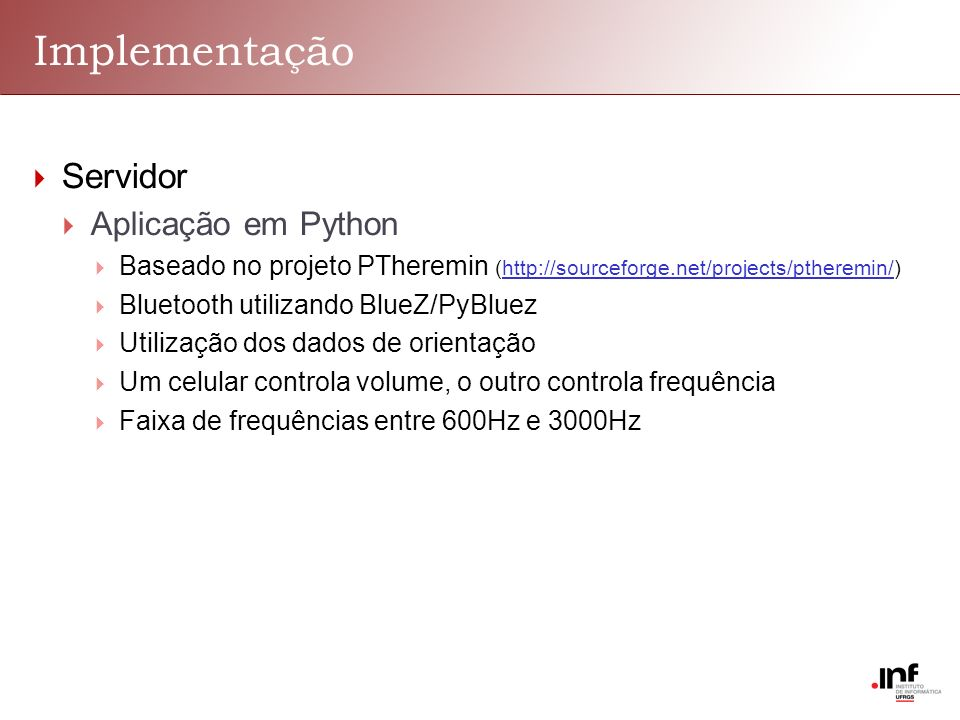 Implementação Servidor Aplicação em Python Baseado no projeto PTheremin (http://sourceforge.net/projects/ptheremin/) Bluetooth utilizando BlueZ/PyBluez Utilização dos dados de orientação Um celular controla volume, o outro controla frequência Faixa de frequências entre 600Hz e 3000Hz