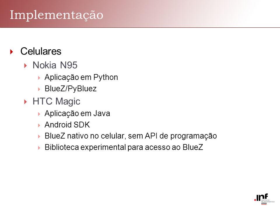 Implementação Celulares Nokia N95 Aplicação em Python BlueZ/PyBluez HTC Magic Aplicação em Java Android SDK BlueZ nativo no celular, sem API de programação Biblioteca experimental para acesso ao BlueZ