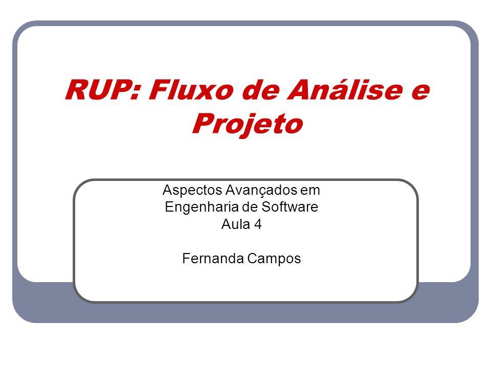 RUP: Fluxo de Análise e Projeto Aspectos Avançados em Engenharia de Software Aula 4 Fernanda Campos