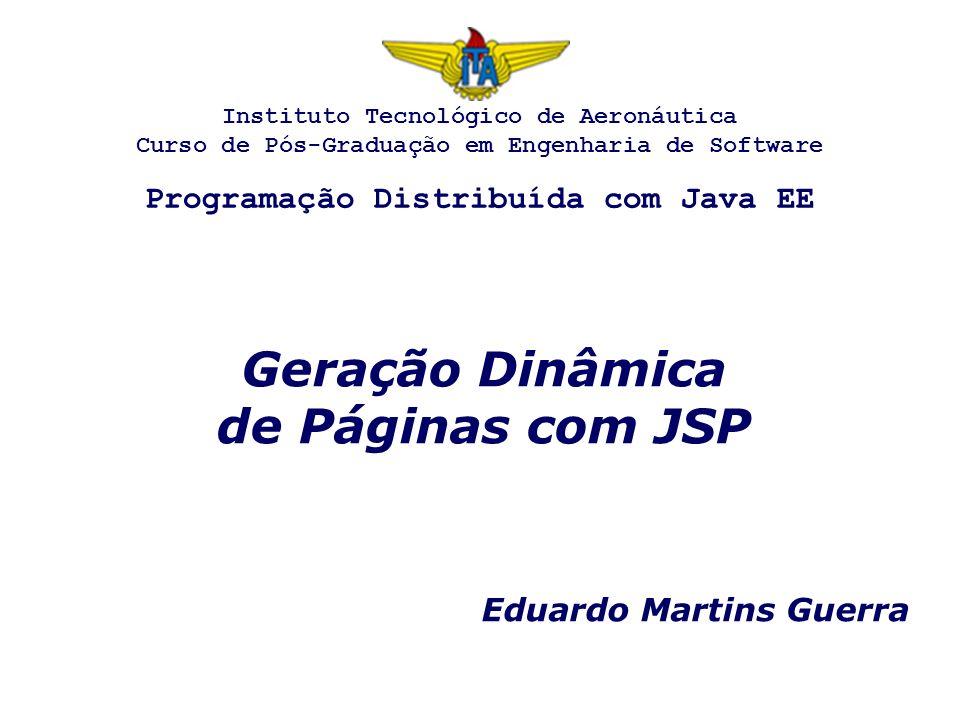 Geração Dinâmica de Páginas com JSP Eduardo Martins Guerra Instituto Tecnológico de Aeronáutica Curso de Pós-Graduação em Engenharia de Software Programação Distribuída com Java EE