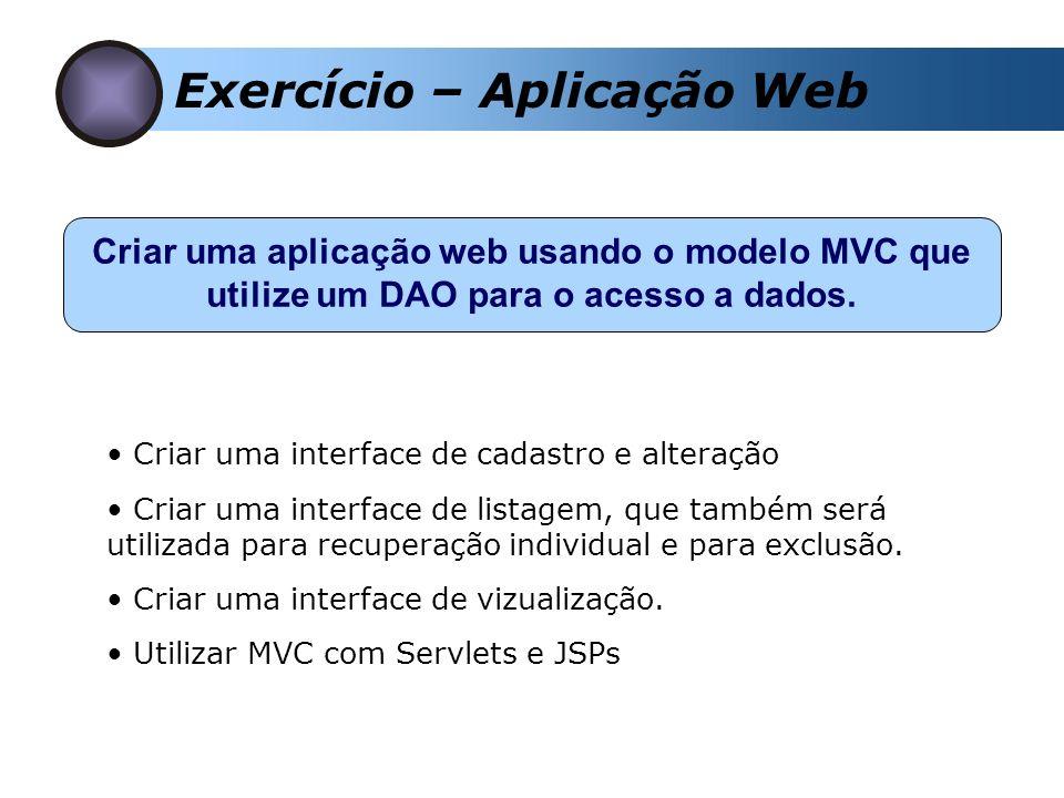 Exercício – Aplicação Web Criar uma aplicação web usando o modelo MVC que utilize um DAO para o acesso a dados. Criar uma interface de cadastro e alte