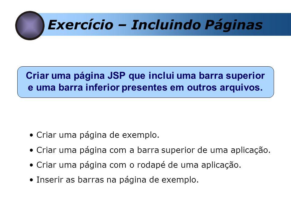 Exercício – Incluindo Páginas Criar uma página JSP que inclui uma barra superior e uma barra inferior presentes em outros arquivos. Criar uma página d