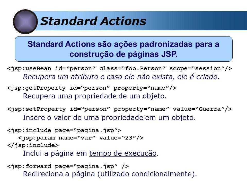 Standard Actions Standard Actions são ações padronizadas para a construção de páginas JSP. Recupera um atributo e caso ele não exista, ele é criado. R