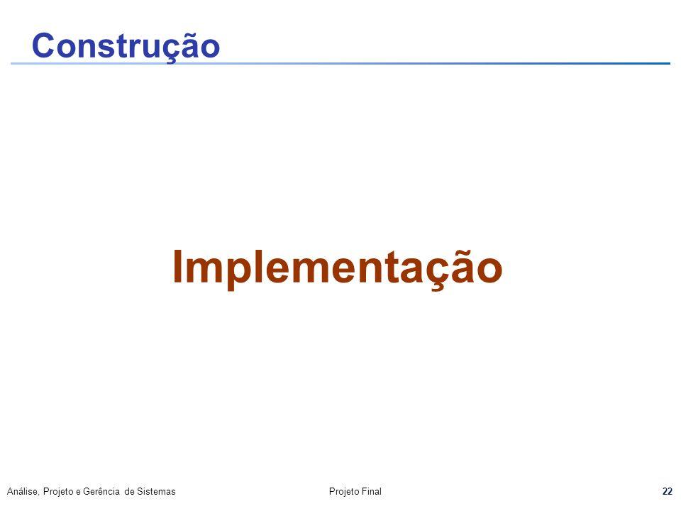 22 Análise, Projeto e Gerência de SistemasProjeto Final Implementação Construção
