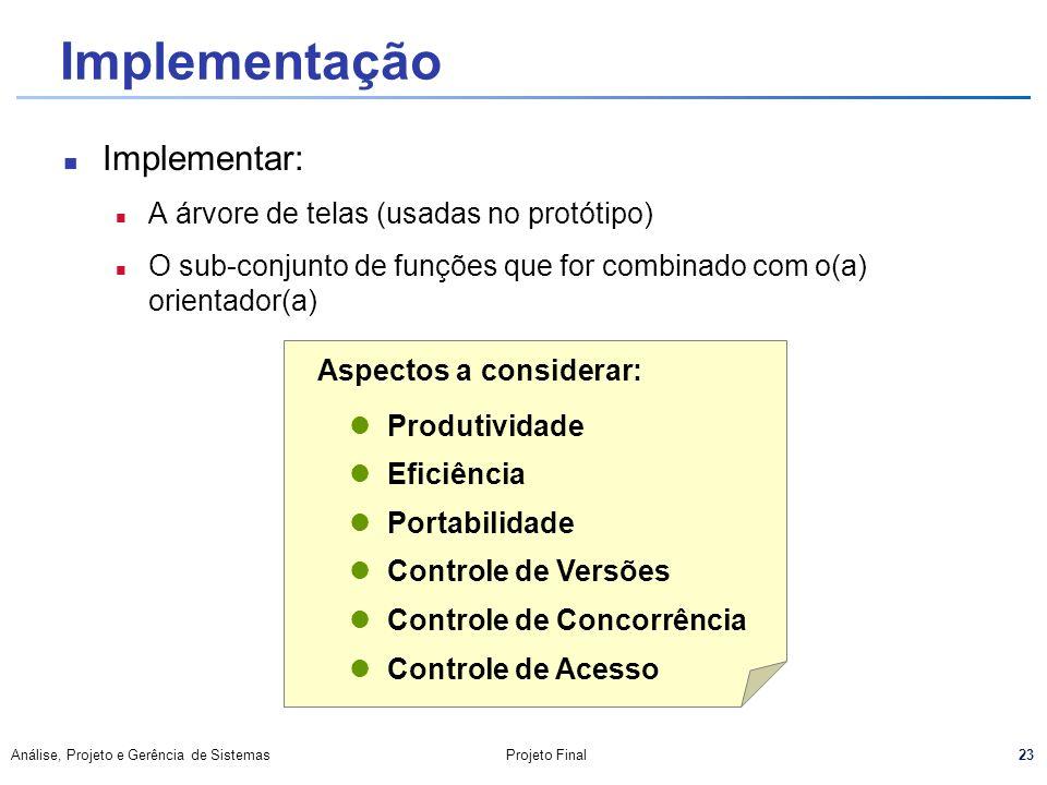 23 Análise, Projeto e Gerência de SistemasProjeto Final Implementação Implementar: n A árvore de telas (usadas no protótipo) n O sub-conjunto de funçõ