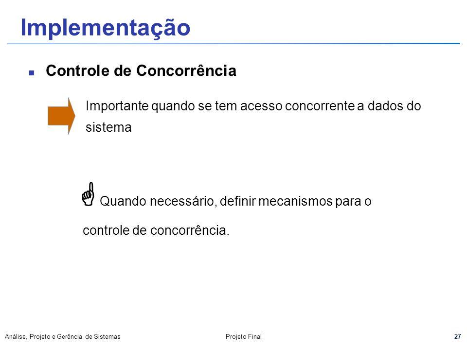 27 Análise, Projeto e Gerência de SistemasProjeto Final Implementação Controle de Concorrência Importante quando se tem acesso concorrente a dados do