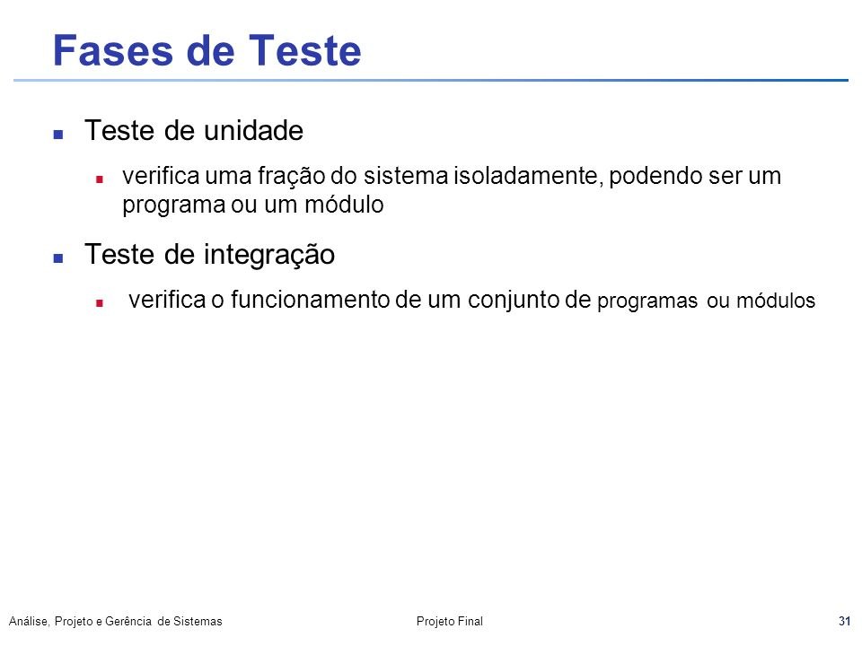 31 Análise, Projeto e Gerência de SistemasProjeto Final Fases de Teste Teste de unidade n verifica uma fração do sistema isoladamente, podendo ser um