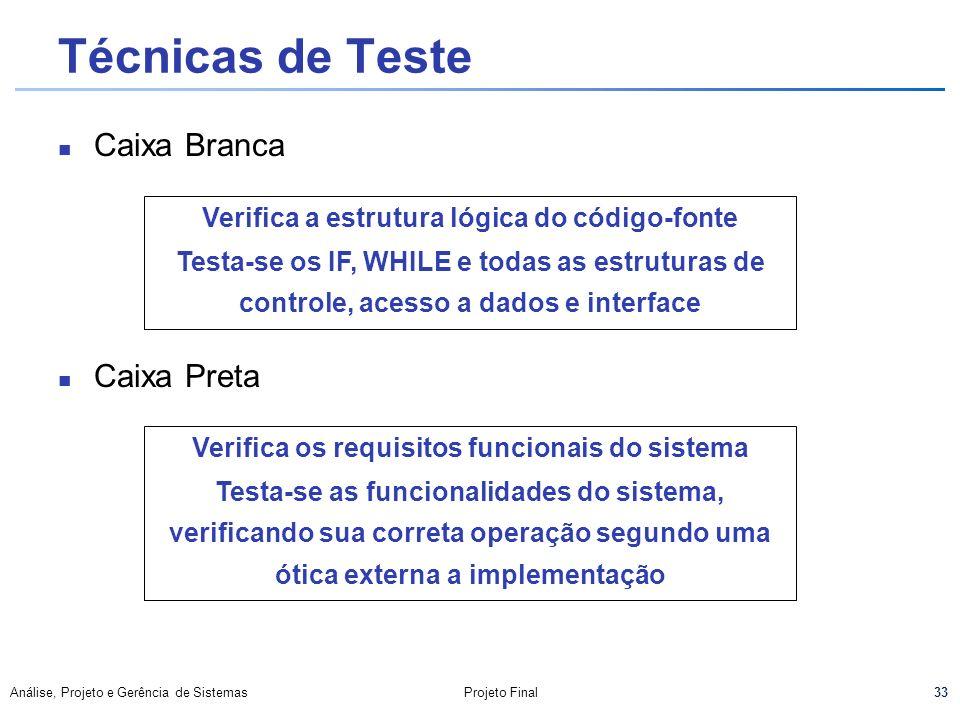 33 Análise, Projeto e Gerência de SistemasProjeto Final Técnicas de Teste Caixa Branca Caixa Preta Verifica a estrutura lógica do código-fonte Testa-s