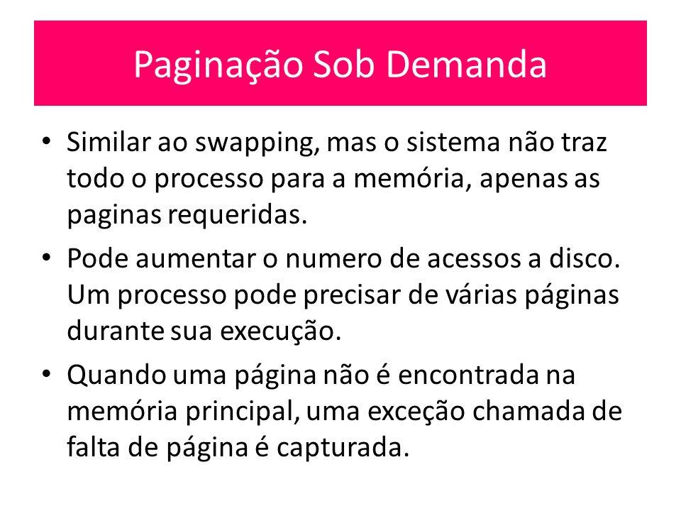 Paginação Sob Demanda Similar ao swapping, mas o sistema não traz todo o processo para a memória, apenas as paginas requeridas. Pode aumentar o numero