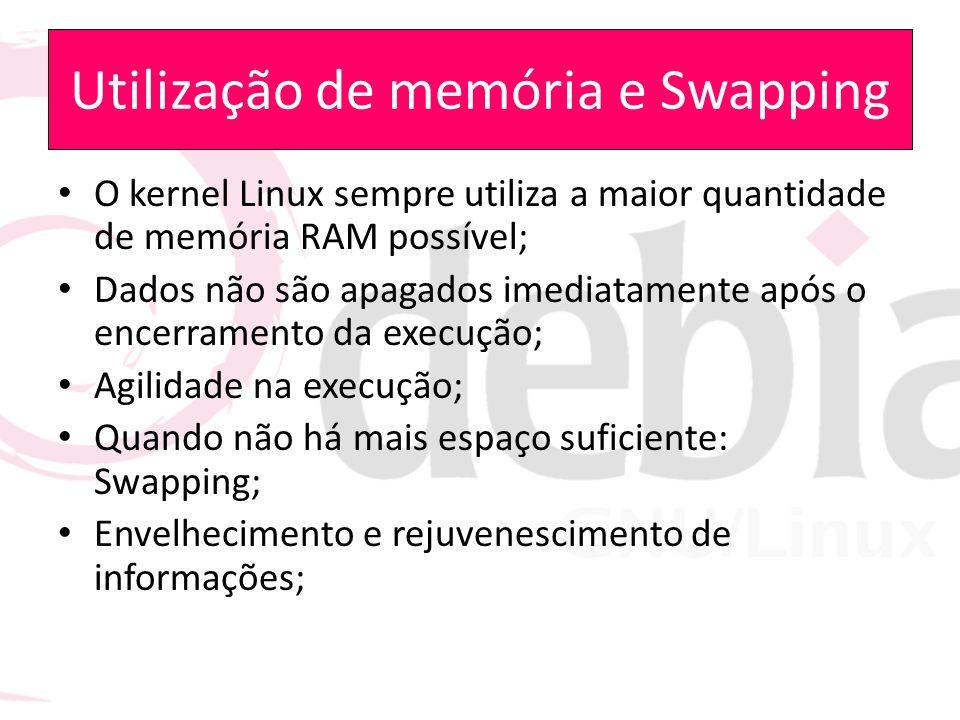 Utilização de memória e Swapping O kernel Linux sempre utiliza a maior quantidade de memória RAM possível; Dados não são apagados imediatamente após o