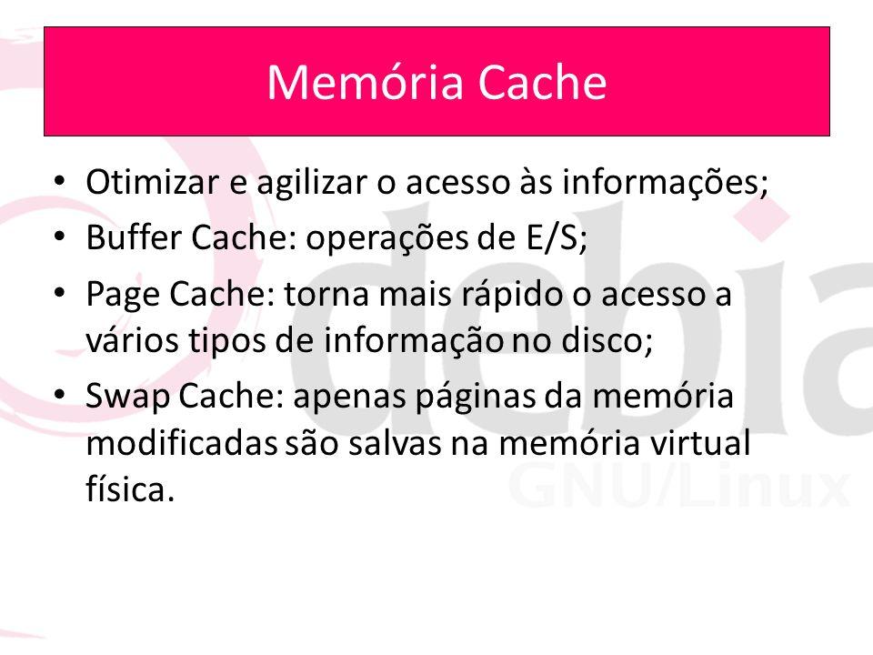 Memória Cache Otimizar e agilizar o acesso às informações; Buffer Cache: operações de E/S; Page Cache: torna mais rápido o acesso a vários tipos de in