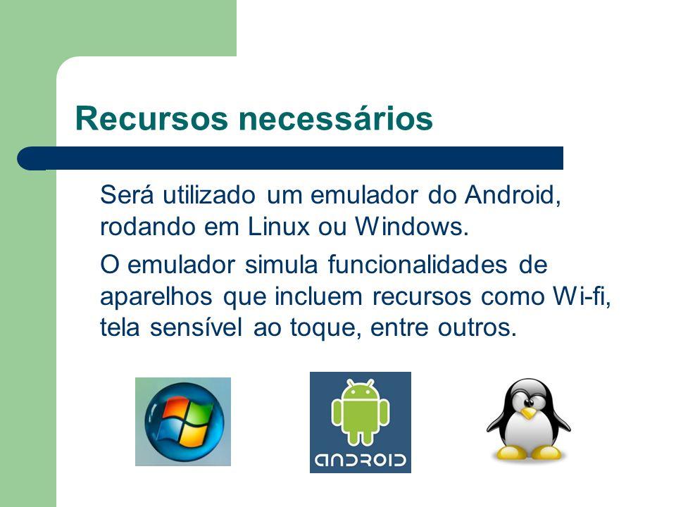 Recursos necessários Será utilizado um emulador do Android, rodando em Linux ou Windows. O emulador simula funcionalidades de aparelhos que incluem re