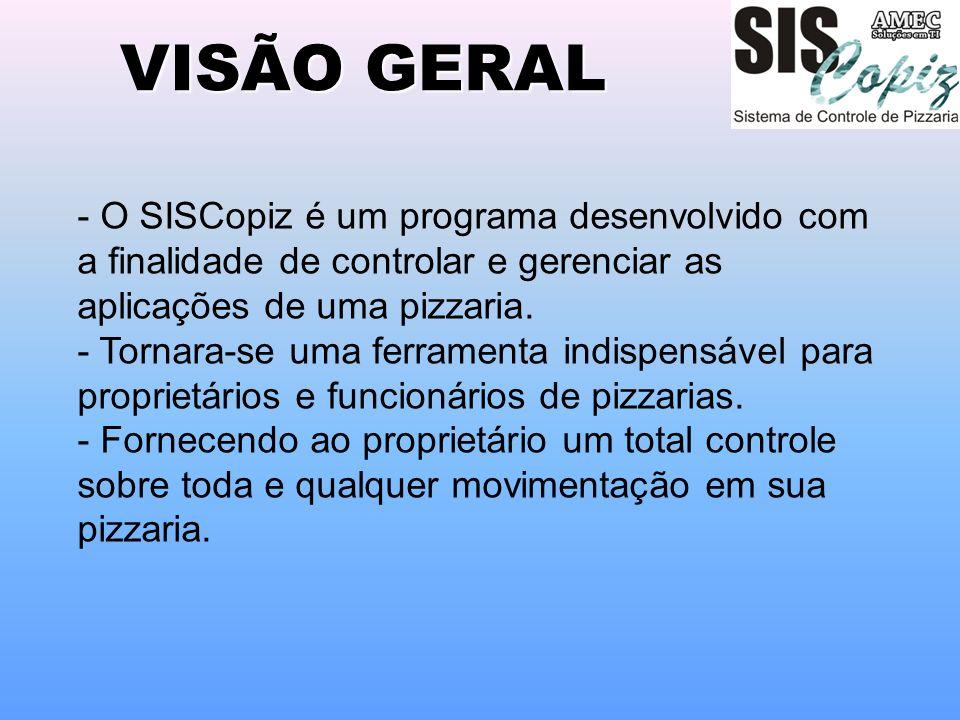 VISÃO GERAL - O SISCopiz é um programa desenvolvido com a finalidade de controlar e gerenciar as aplicações de uma pizzaria. - Tornara-se uma ferramen