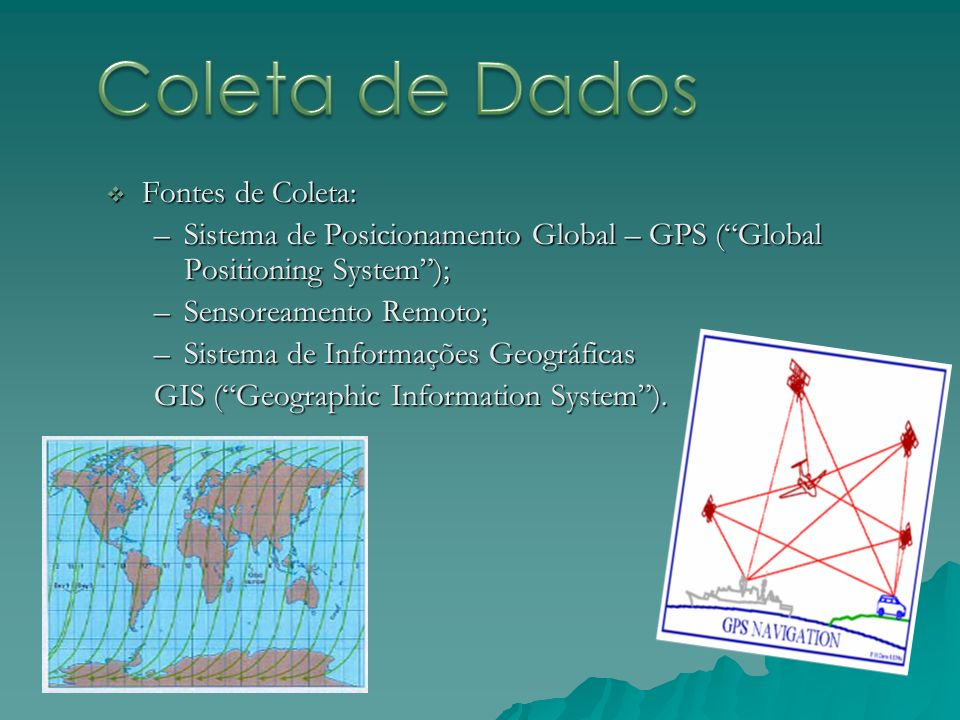 Fontes de Coleta: Fontes de Coleta: –Sistema de Posicionamento Global – GPS (Global Positioning System); –Sensoreamento Remoto; –Sistema de Informaçõe