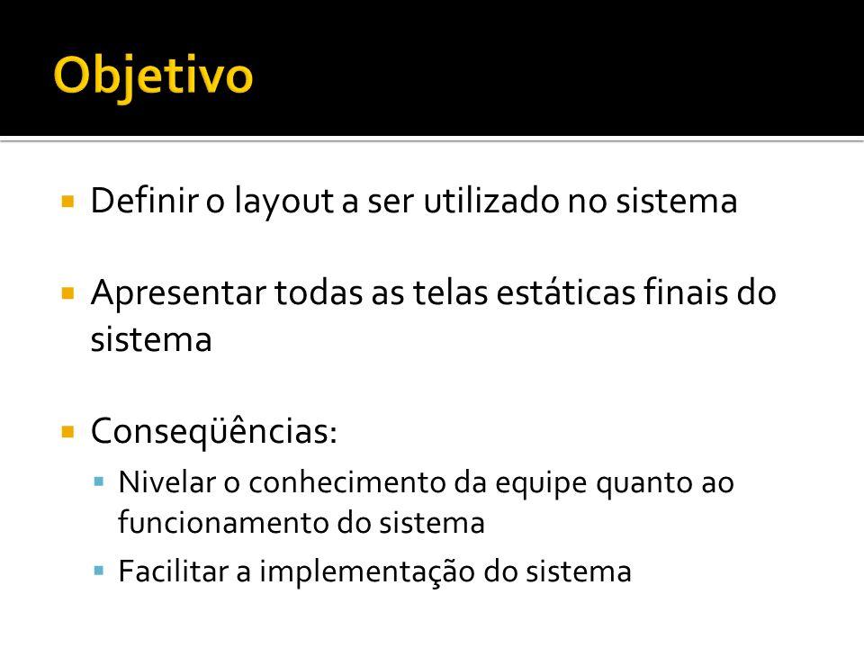 Definir o layout a ser utilizado no sistema Apresentar todas as telas estáticas finais do sistema Conseqüências: Nivelar o conhecimento da equipe quan