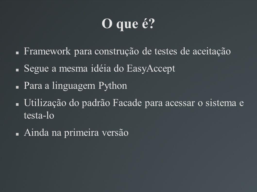 O que é? Framework para construção de testes de aceitação Segue a mesma idéia do EasyAccept Para a linguagem Python Utilização do padrão Facade para a