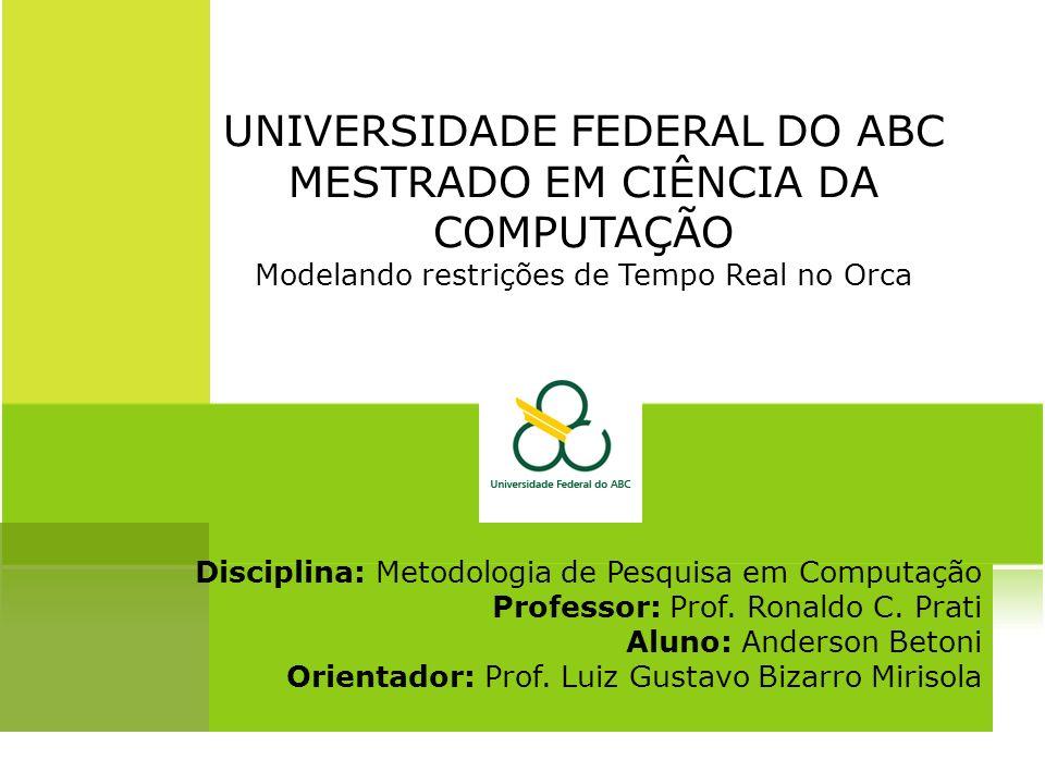 UNIVERSIDADE FEDERAL DO ABC MESTRADO EM CIÊNCIA DA COMPUTAÇÃO Modelando restrições de Tempo Real no Orca Disciplina: Metodologia de Pesquisa em Computação Professor: Prof.