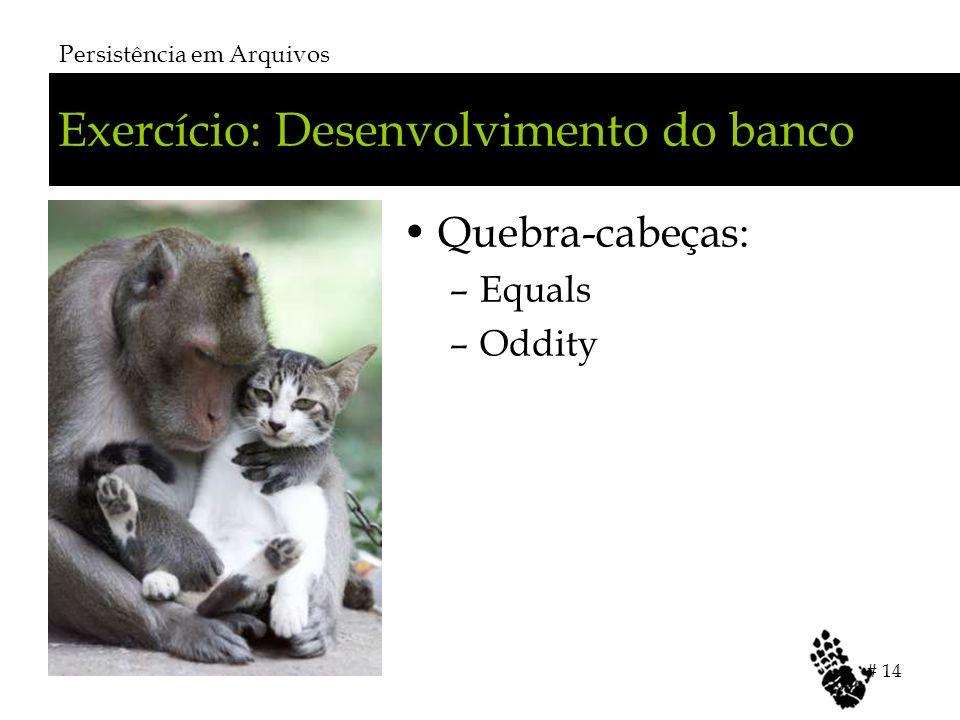 Exercício: Desenvolvimento do banco Quebra-cabeças: –Equals –Oddity Persistência em Arquivos # 14