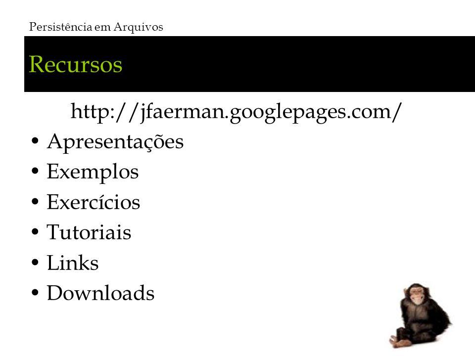 Recursos http://jfaerman.googlepages.com/ Apresentações Exemplos Exercícios Tutoriais Links Downloads Persistência em Arquivos # 3