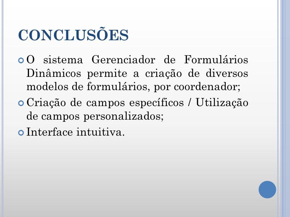CONCLUSÕES O sistema Gerenciador de Formulários Dinâmicos permite a criação de diversos modelos de formulários, por coordenador; Criação de campos esp