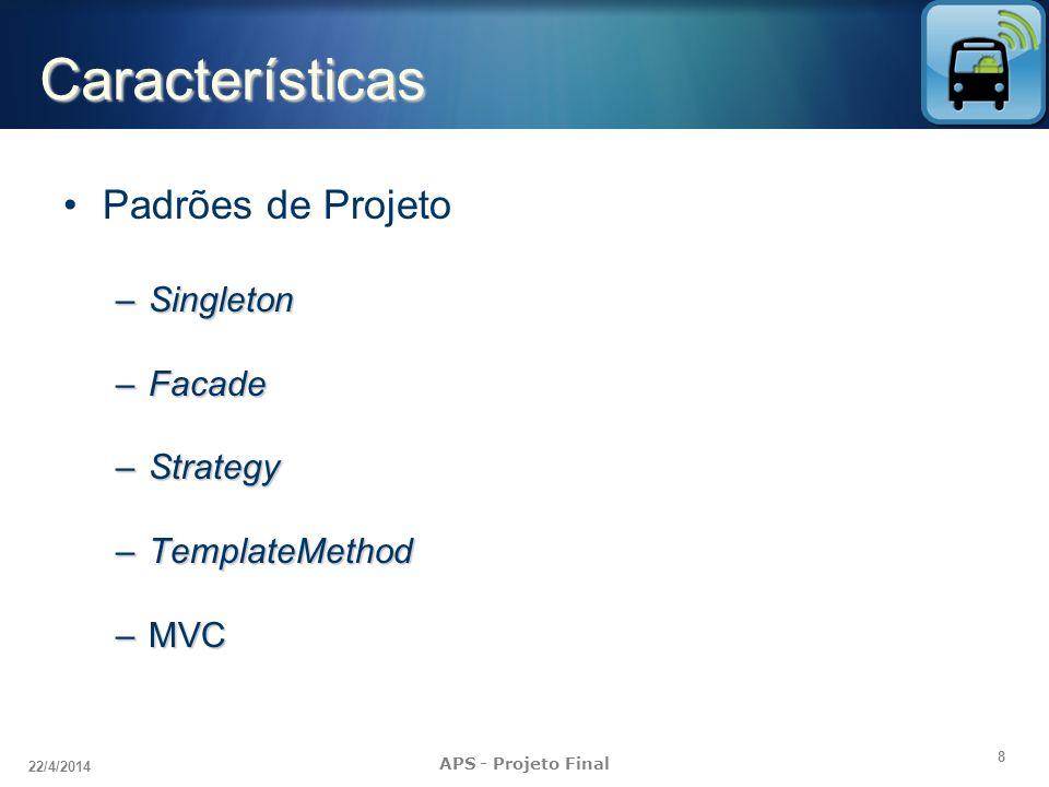 8 22/4/2014 APS - Projeto Final Características Padrões de Projeto –Singleton –Facade –Strategy –TemplateMethod –MVC