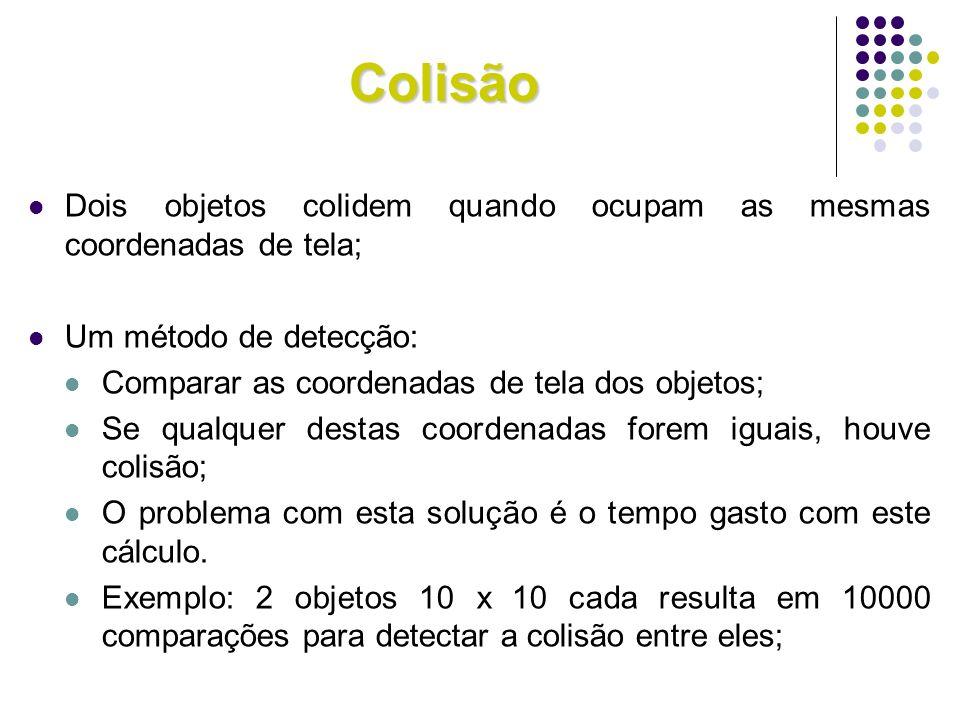 Colisão Dois objetos colidem quando ocupam as mesmas coordenadas de tela; Um método de detecção: Comparar as coordenadas de tela dos objetos; Se qualq
