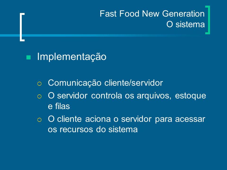 Fast Food New Generation O sistema Implementação Comunicação cliente/servidor O servidor controla os arquivos, estoque e filas O cliente aciona o serv