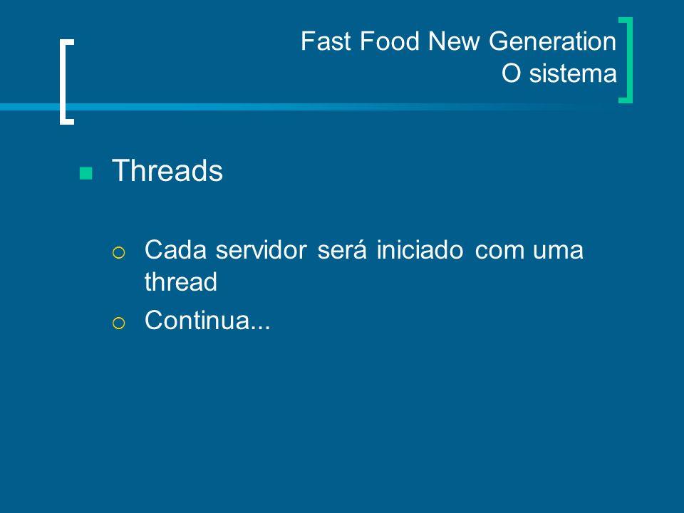 Fast Food New Generation O sistema Threads Cada servidor será iniciado com uma thread Continua...