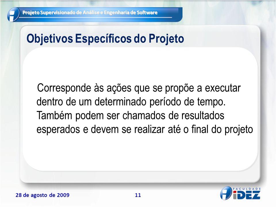 Projeto Supervisionado de Análise e Engenharia de Software 28 de agosto de 200911 Objetivos Específicos do Projeto Corresponde às ações que se propõe