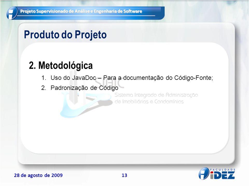 Projeto Supervisionado de Análise e Engenharia de Software 28 de agosto de 200913 Produto do Projeto 2. Metodológica 1.Uso do JavaDoc – Para a documen