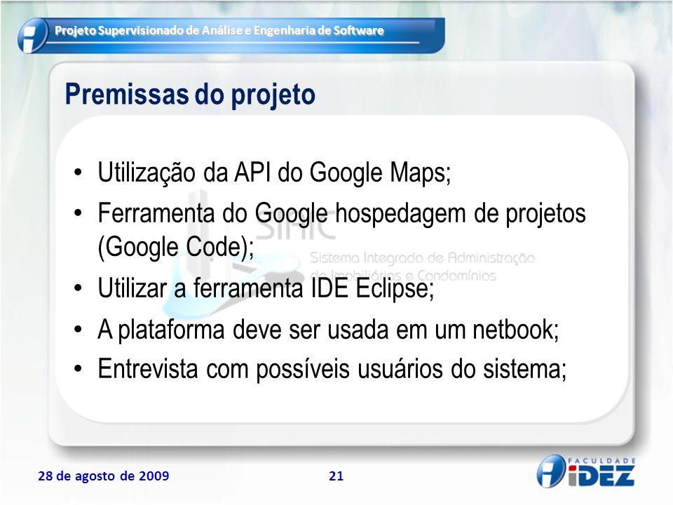 Projeto Supervisionado de Análise e Engenharia de Software 28 de agosto de 200921 Premissas do projeto Utilização da API do Google Maps; Ferramenta do
