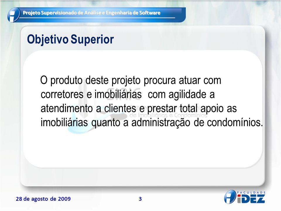 Projeto Supervisionado de Análise e Engenharia de Software 28 de agosto de 200914 Principais Entregas e Marcos EntregaData estimada Entrega do Termo de Abertura do Projeto28/08/2009 Entrega do Modulo Administrativo18/09/2009 Entrega do Modulo de Administração de Condomínio 09/10/2009 Entrega do Modulo Móvel06/11/2009 Produto Final – Integração entre os módulos 20/11/2009 Apresentação do Produto18/12/2009