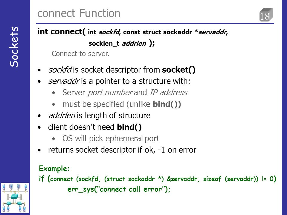 18 connect Function Sockets sockfd is socket descriptor from socket() servaddr is a pointer to a structure with: Server port number and IP address mus