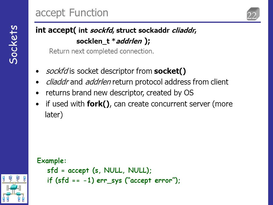 22 accept Function Sockets sockfd is socket descriptor from socket() cliaddr and addrlen return protocol address from client returns brand new descriptor, created by OS if used with fork(), can create concurrent server (more later) int accept( int sockfd, struct sockaddr cliaddr, socklen_t *addrlen ); Return next completed connection.