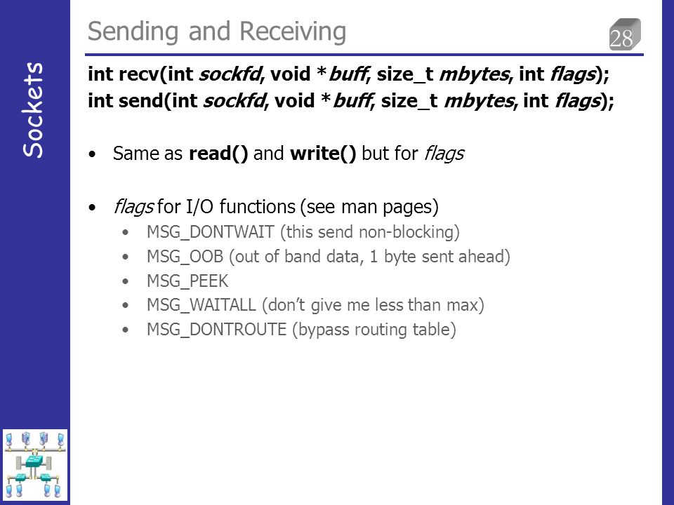 28 Sending and Receiving Sockets Same as read() and write() but for flags flags for I/O functions (see man pages) MSG_DONTWAIT (this send non-blocking