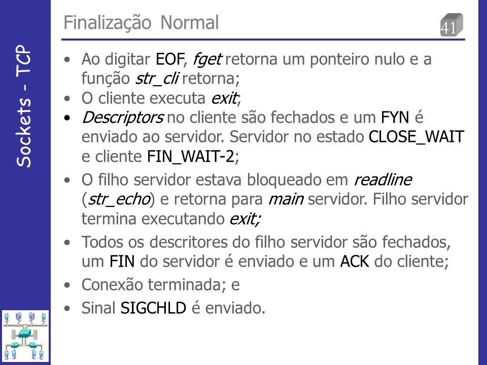41 Finalização Normal Sockets - TCP Ao digitar EOF, fget retorna um ponteiro nulo e a função str_cli retorna; O cliente executa exit; Descriptors no cliente são fechados e um FYN é enviado ao servidor.